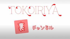TOKOIRIYA 裏 チャンネル